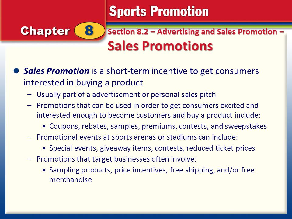 Section 8.2 – Advertising and Sales Promotion – Sales Promotions Sales Promotion is a short-term incentive to get consumers interested in buying a pro
