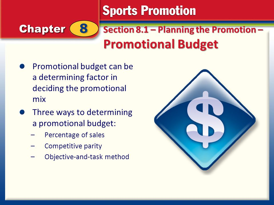 Section 8.1 – Planning the Promotion – Promotional Budget Promotional budget can be a determining factor in deciding the promotional mix Three ways to