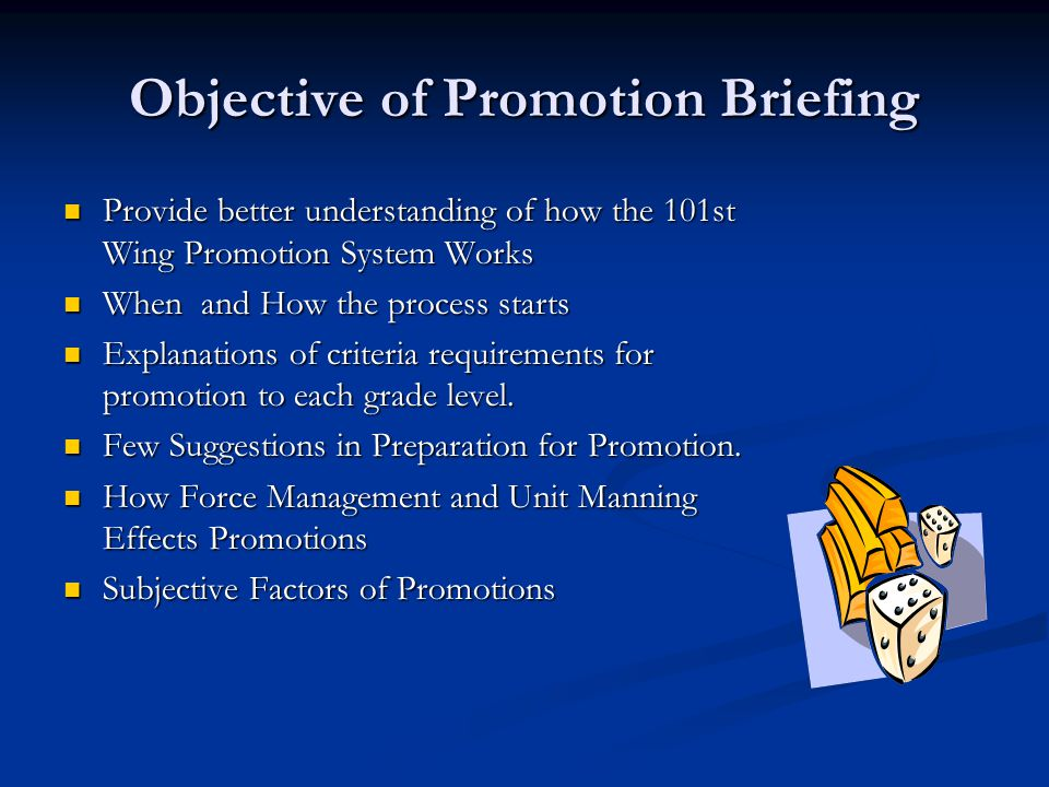 Objective of Promotion Briefing Provide better understanding of how the 101st Wing Promotion System Works Provide better understanding of how the 101st Wing Promotion System Works When and How the process starts When and How the process starts Explanations of criteria requirements for promotion to each grade level.