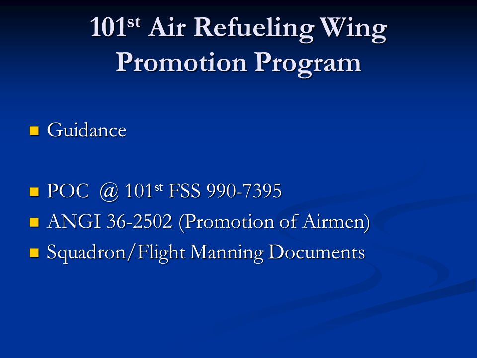 101 st Air Refueling Wing Promotion Program Guidance Guidance POC @ 101 st FSS 990-7395 POC @ 101 st FSS 990-7395 ANGI 36-2502 (Promotion of Airmen) ANGI 36-2502 (Promotion of Airmen) Squadron/Flight Manning Documents Squadron/Flight Manning Documents