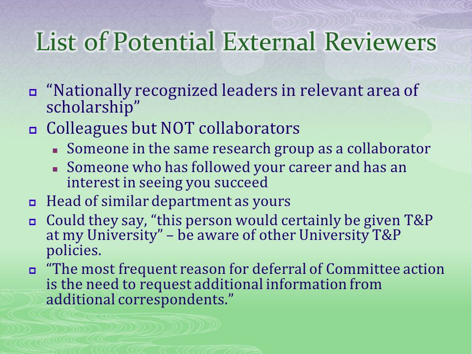 Nationally recognized leaders in relevant area of scholarship Colleagues but NOT collaborators Someone in the same research group as a collaborator Someone who has followed your career and has an interest in seeing you succeed Head of similar department as yours Could they say, this person would certainly be given T&P at my University – be aware of other University T&P policies.