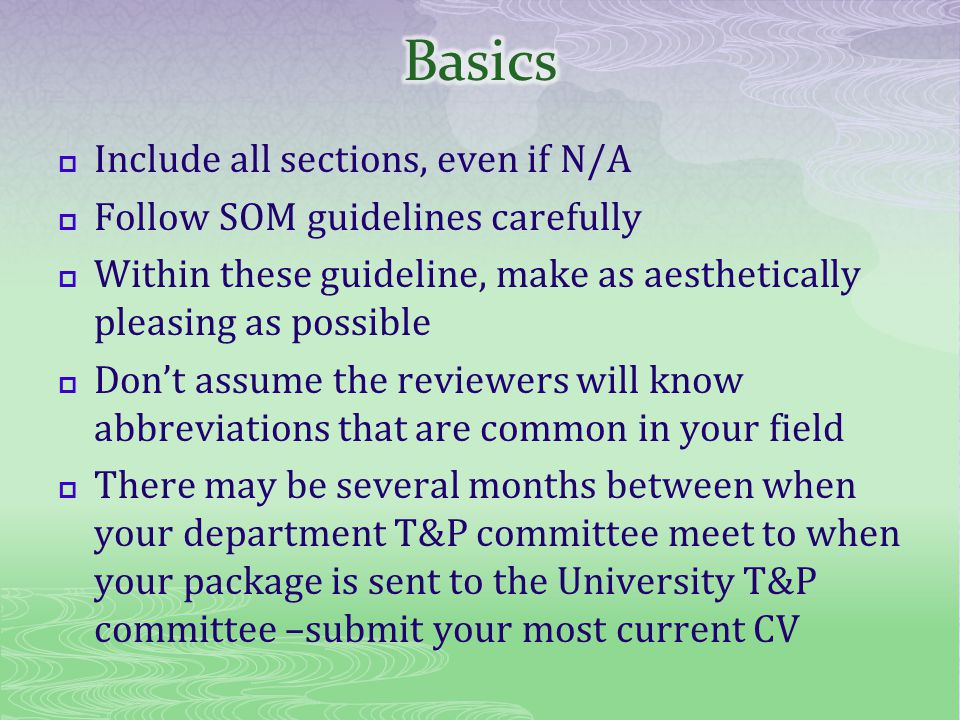 Include all sections, even if N/A Follow SOM guidelines carefully Within these guideline, make as aesthetically pleasing as possible Dont assume the reviewers will know abbreviations that are common in your field There may be several months between when your department T&P committee meet to when your package is sent to the University T&P committee –submit your most current CV