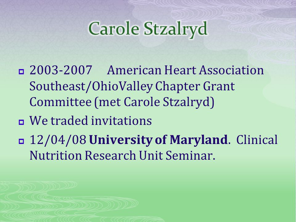 2003-2007American Heart Association Southeast/OhioValley Chapter Grant Committee (met Carole Stzalryd) We traded invitations 12/04/08 University of Maryland.