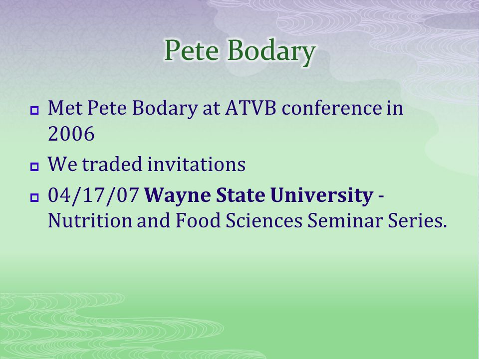 Met Pete Bodary at ATVB conference in 2006 We traded invitations 04/17/07 Wayne State University - Nutrition and Food Sciences Seminar Series.