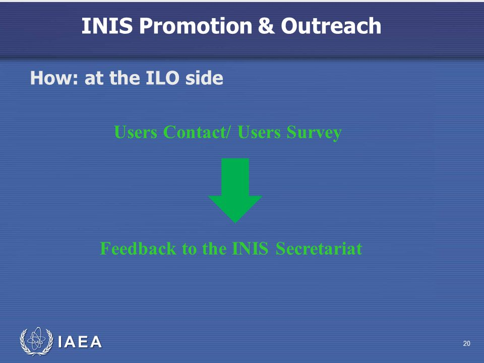 INIS Promotion & Outreach 20 Feedback to the INIS Secretariat Users Contact/ Users Survey How: at the ILO side
