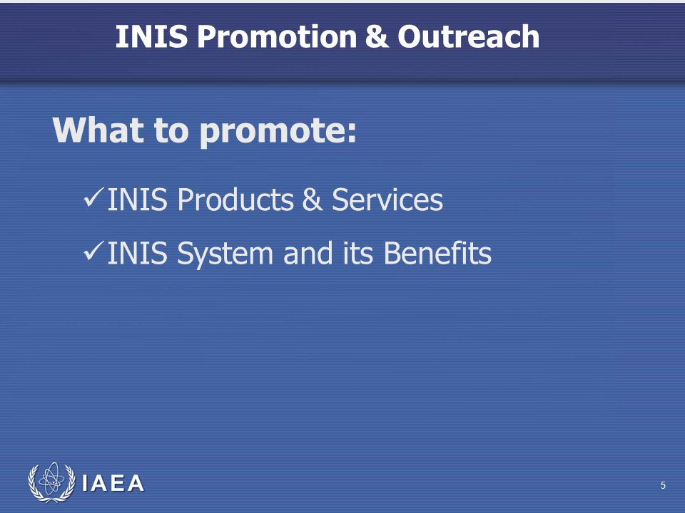 INIS Promotion & Outreach 5 INIS Products & Services What to promote: INIS System and its Benefits