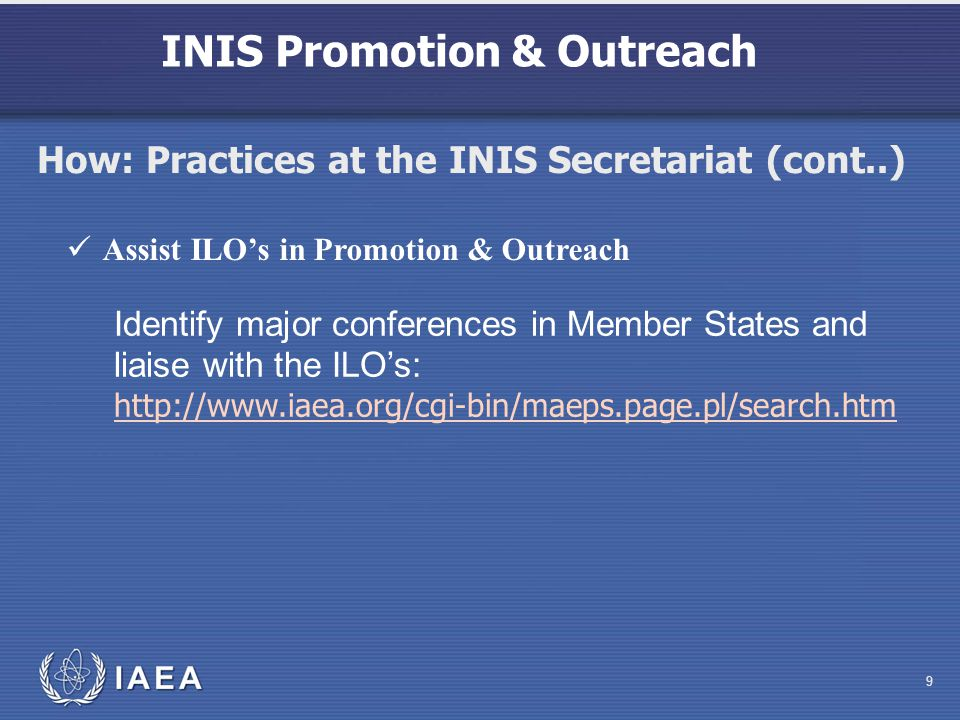 INIS Promotion & Outreach 9 Assist ILOs in Promotion & Outreach Identify major conferences in Member States and liaise with the ILOs: http://www.iaea.