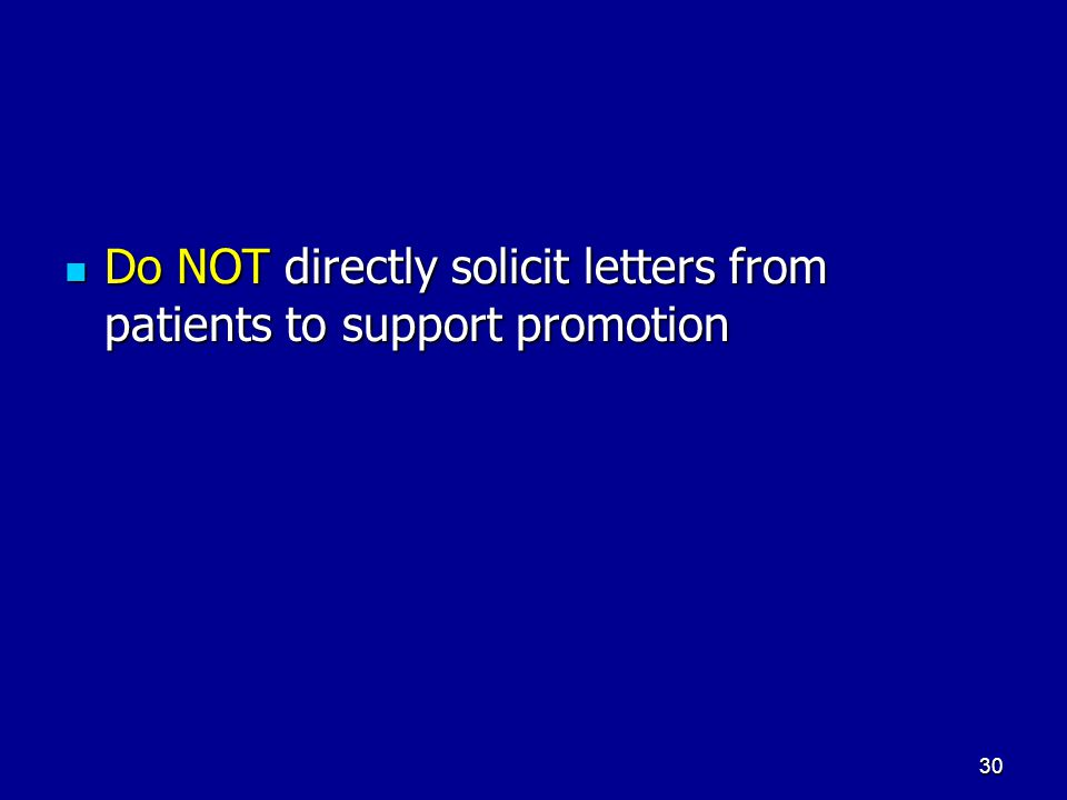 30 Do NOT directly solicit letters from patients to support promotion Do NOT directly solicit letters from patients to support promotion