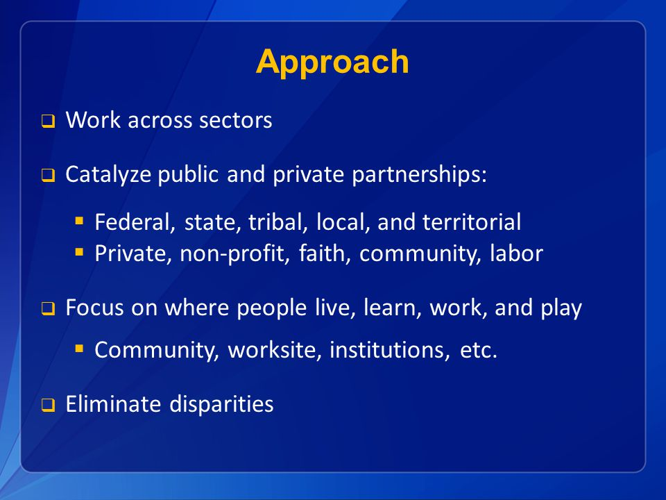 Work across sectors Catalyze public and private partnerships: Federal, state, tribal, local, and territorial Private, non-profit, faith, community, labor Focus on where people live, learn, work, and play Community, worksite, institutions, etc.