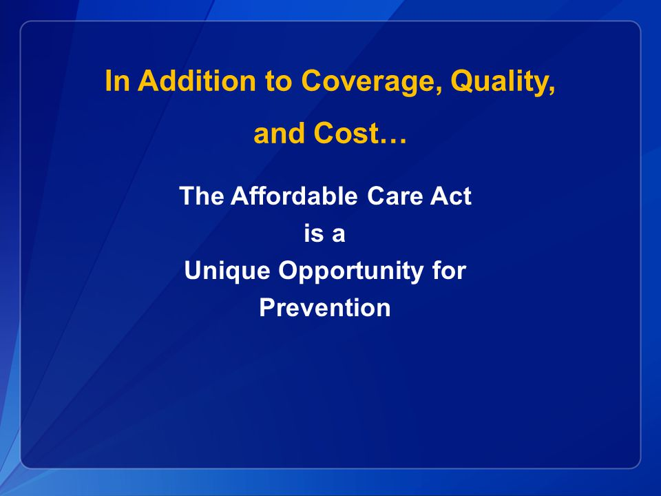 In Addition to Coverage, Quality, and Cost… The Affordable Care Act is a Unique Opportunity for Prevention