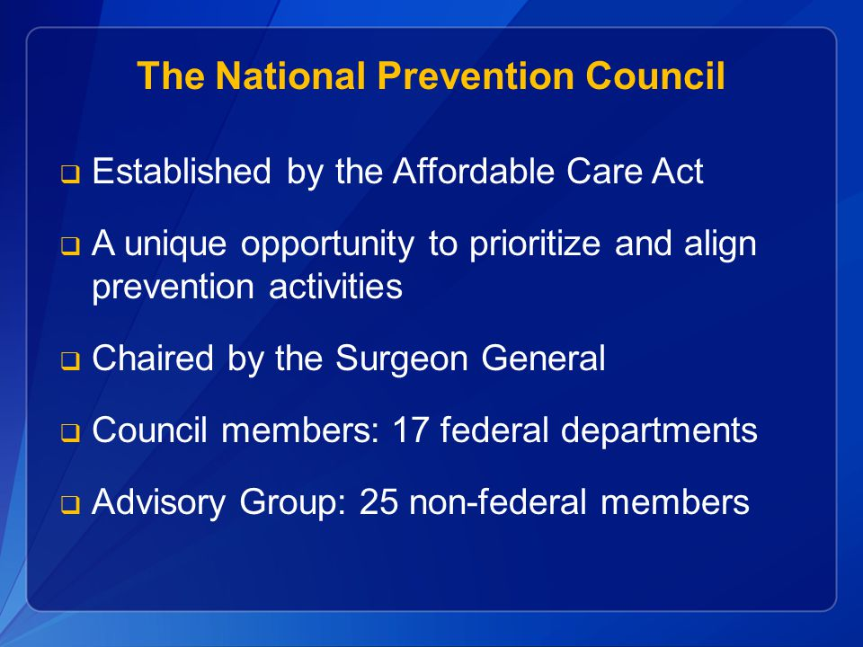 Established by the Affordable Care Act A unique opportunity to prioritize and align prevention activities Chaired by the Surgeon General Council members: 17 federal departments Advisory Group: 25 non-federal members The National Prevention Council