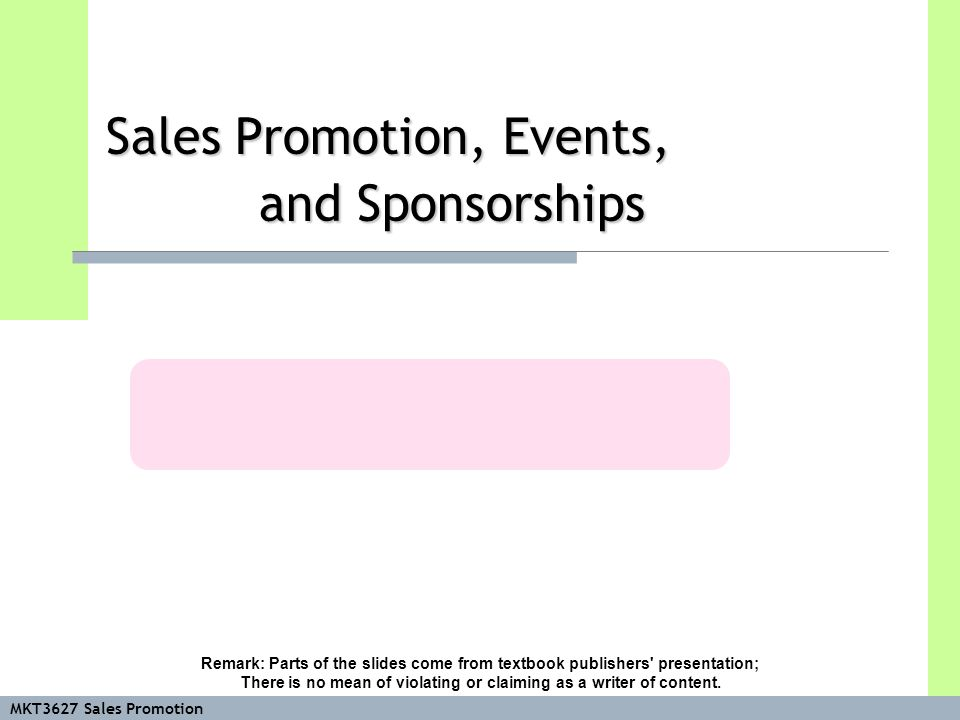MKT3627 Sales Promotion Sales Promotion, Events, and Sponsorships Remark: Parts of the slides come from textbook publishers presentation; There is no mean of violating or claiming as a writer of content.