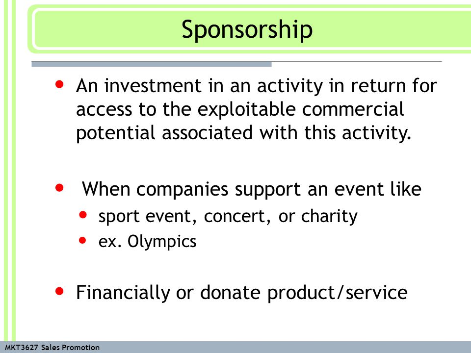 MKT3627 Sales Promotion Sponsorship (Cont.) Mute non-verbal medium Messages are created using visuals, vocals, and context Sponsorship may be less effective in gaining attention