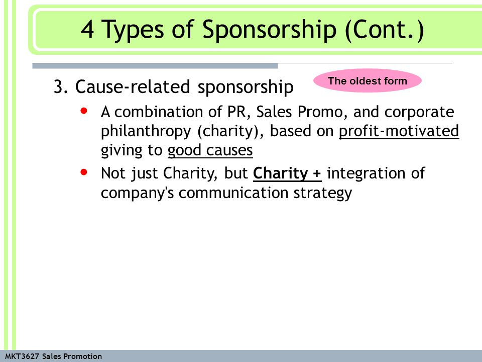 MKT3627 Sales Promotion 3. Cause-related sponsorship A combination of PR, Sales Promo, and corporate philanthropy (charity), based on profit-motivated
