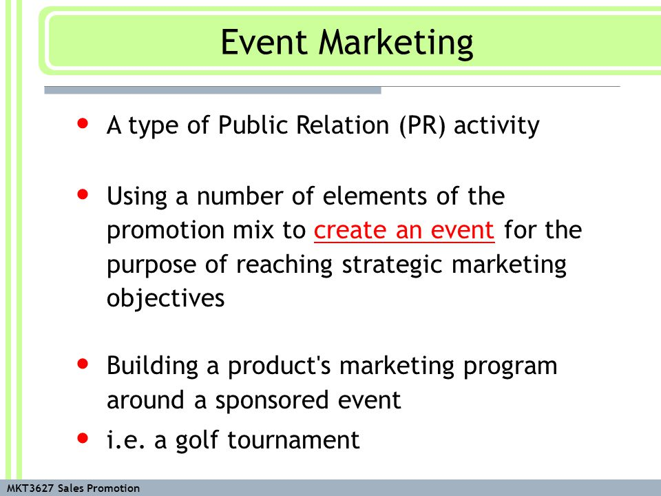 MKT3627 Sales Promotion A type of Public Relation (PR) activity Using a number of elements of the promotion mix to create an event for the purpose of reaching strategic marketing objectives Building a product s marketing program around a sponsored event i.e.