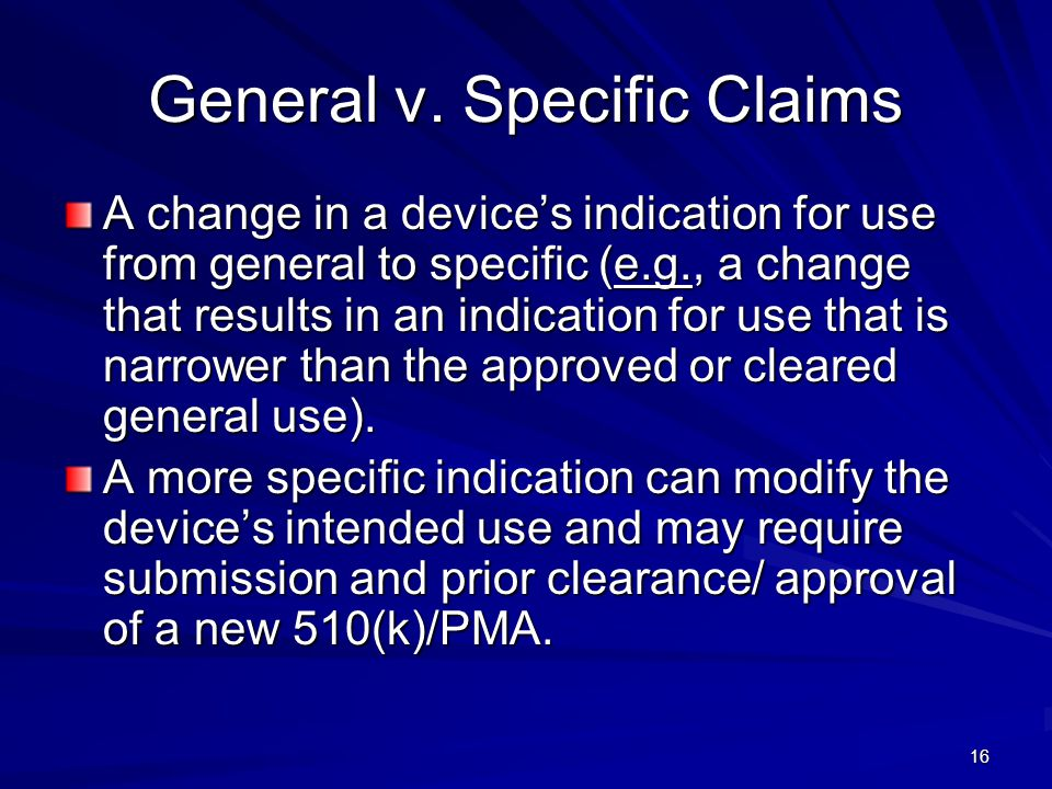 16 General v. Specific Claims A change in a devices indication for use from general to specific (e.g., a change that results in an indication for use