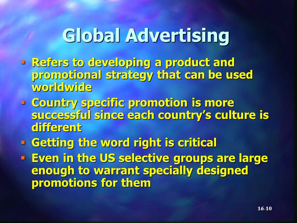 16-10 Global Advertising Refers to developing a product and promotional strategy that can be used worldwide Refers to developing a product and promotional strategy that can be used worldwide Country specific promotion is more successful since each countrys culture is different Country specific promotion is more successful since each countrys culture is different Getting the word right is critical Getting the word right is critical Even in the US selective groups are large enough to warrant specially designed promotions for them Even in the US selective groups are large enough to warrant specially designed promotions for them