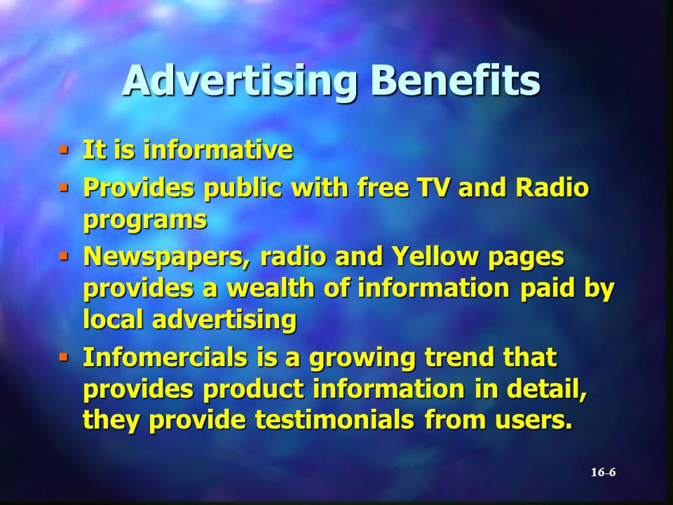 16-6 Advertising Benefits It is informative It is informative Provides public with free TV and Radio programs Provides public with free TV and Radio programs Newspapers, radio and Yellow pages provides a wealth of information paid by local advertising Newspapers, radio and Yellow pages provides a wealth of information paid by local advertising Infomercials is a growing trend that provides product information in detail, they provide testimonials from users.