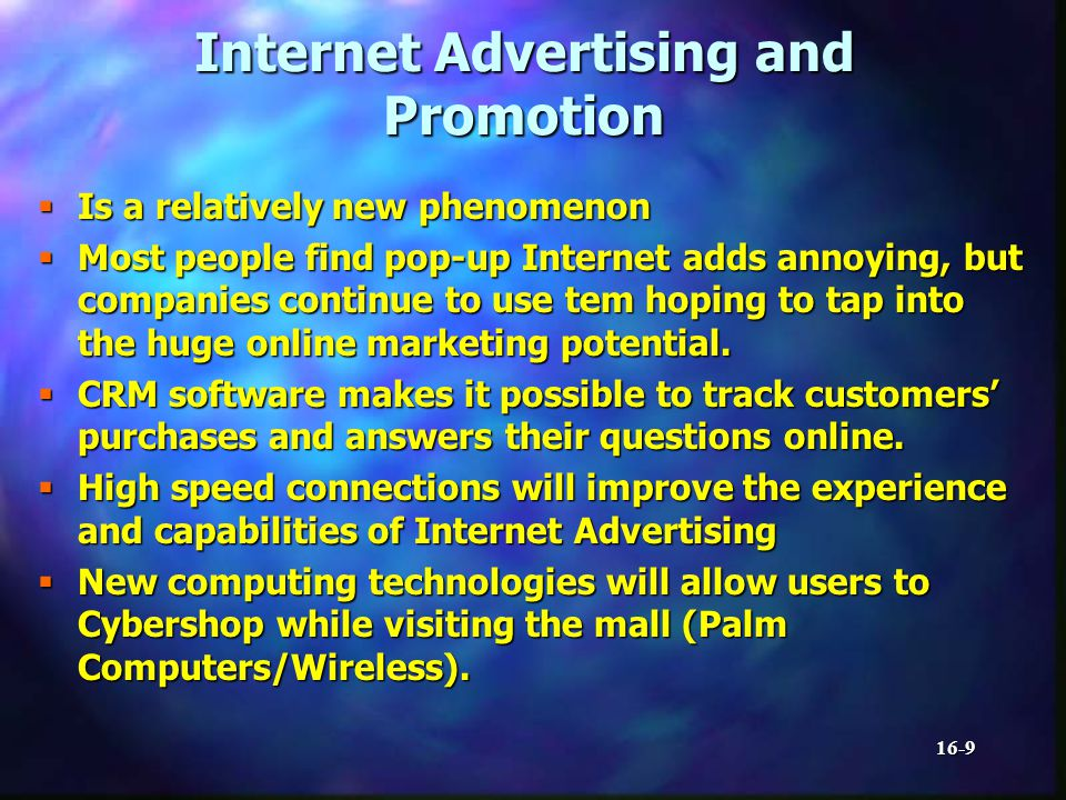 16-9 Internet Advertising and Promotion Is a relatively new phenomenon Is a relatively new phenomenon Most people find pop-up Internet adds annoying, but companies continue to use tem hoping to tap into the huge online marketing potential.