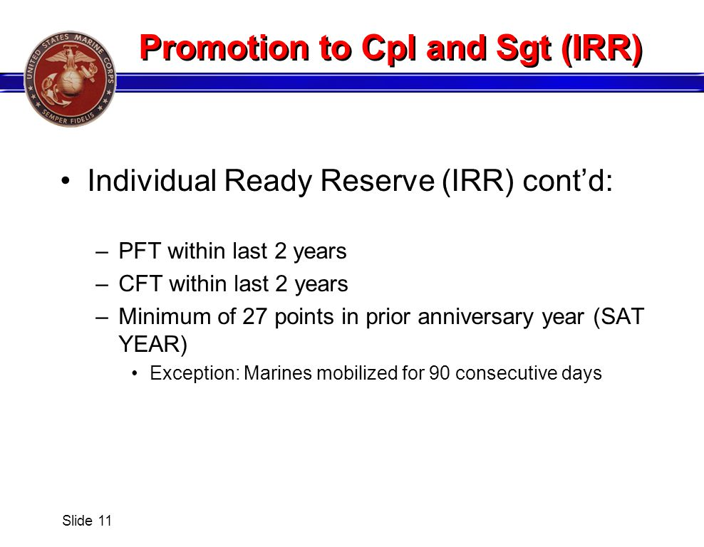 Promotion to Cpl and Sgt (IRR) Individual Ready Reserve (IRR) contd: –PFT within last 2 years –CFT within last 2 years –Minimum of 27 points in prior