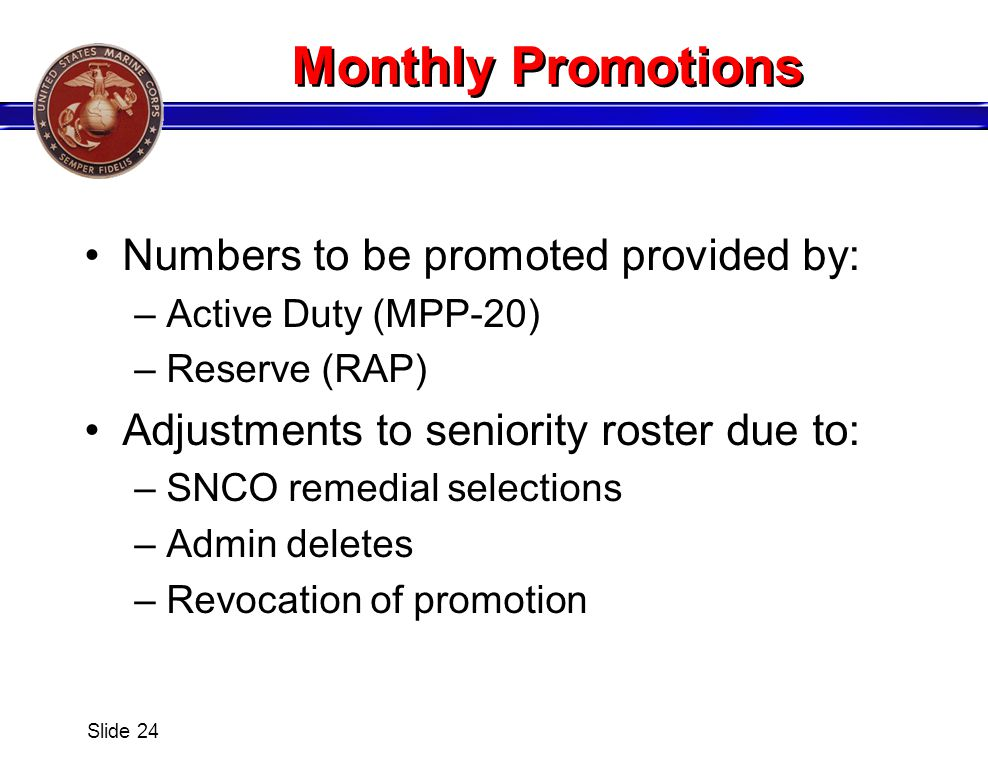 Monthly Promotions Numbers to be promoted provided by: –Active Duty (MPP-20) –Reserve (RAP) Adjustments to seniority roster due to: –SNCO remedial sel