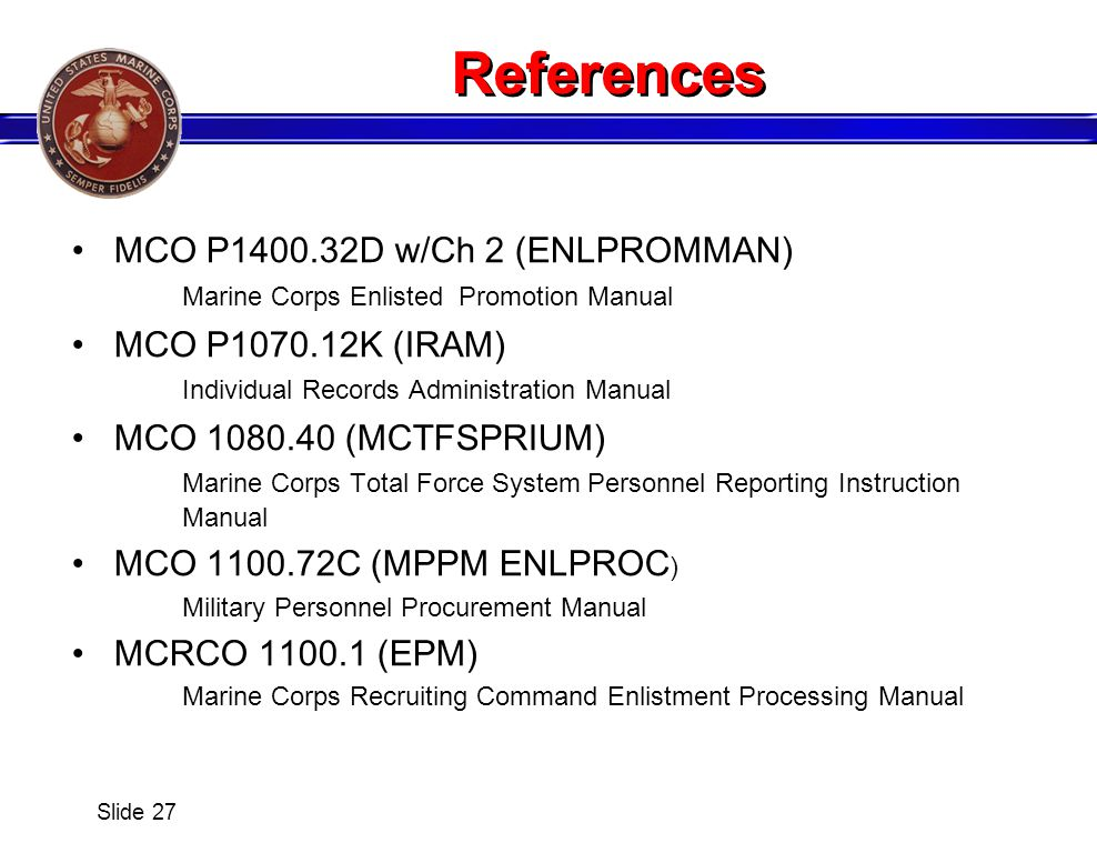References MCO P1400.32D w/Ch 2 (ENLPROMMAN) Marine Corps Enlisted Promotion Manual MCO P1070.12K (IRAM) Individual Records Administration Manual MCO