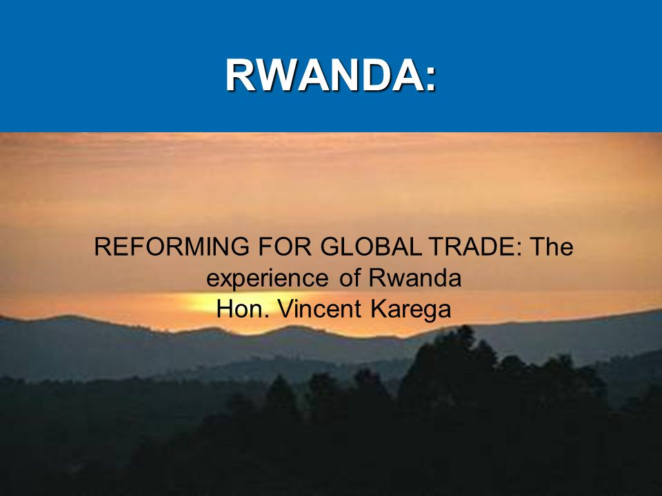 RWANDA: REFORMING FOR GLOBAL TRADE: The experience of Rwanda Hon. Vincent Karega