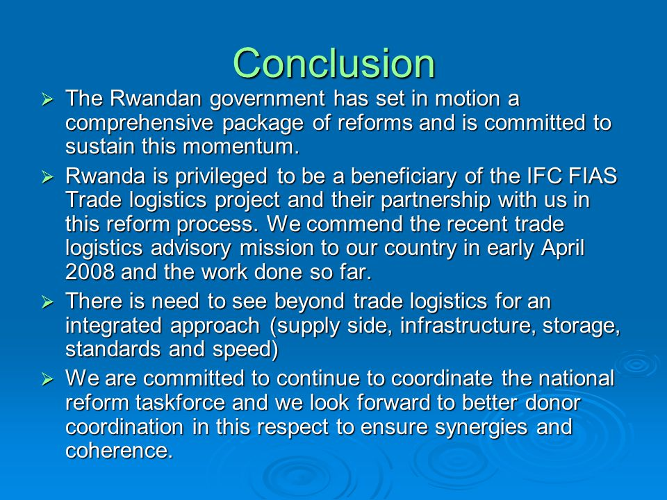 Conclusion The Rwandan government has set in motion a comprehensive package of reforms and is committed to sustain this momentum. The Rwandan governme