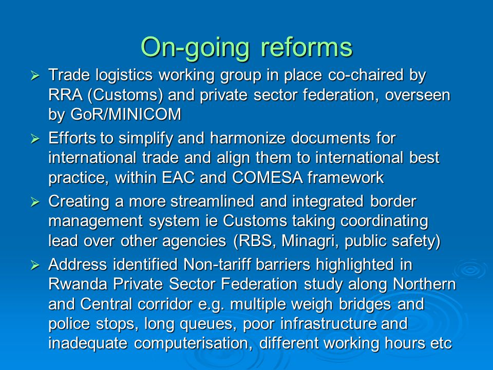 On-going reforms Trade logistics working group in place co-chaired by RRA (Customs) and private sector federation, overseen by GoR/MINICOM Trade logis