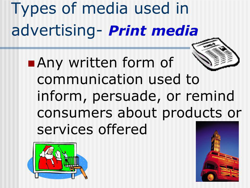 Types of media used in advertising- Print media Any written form of communication used to inform, persuade, or remind consumers about products or serv