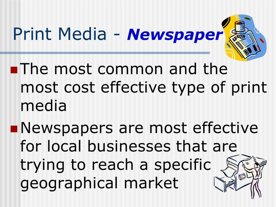 Print Media - Newspaper The most common and the most cost effective type of print media Newspapers are most effective for local businesses that are tr