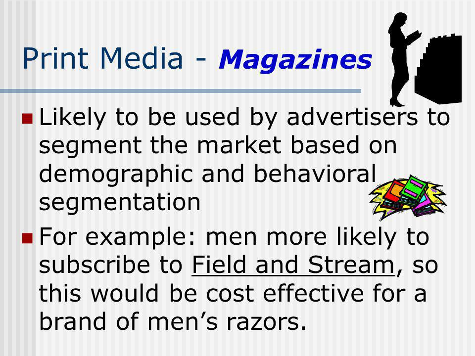 Print Media - Magazines Likely to be used by advertisers to segment the market based on demographic and behavioral segmentation For example: men more