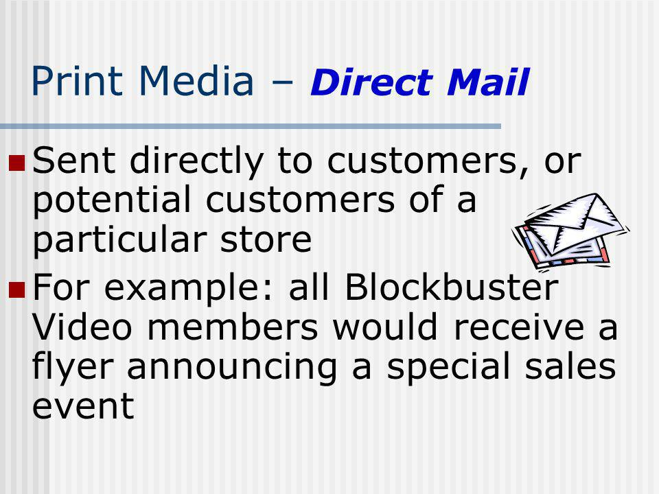 Print Media – Direct Mail Sent directly to customers, or potential customers of a particular store For example: all Blockbuster Video members would re