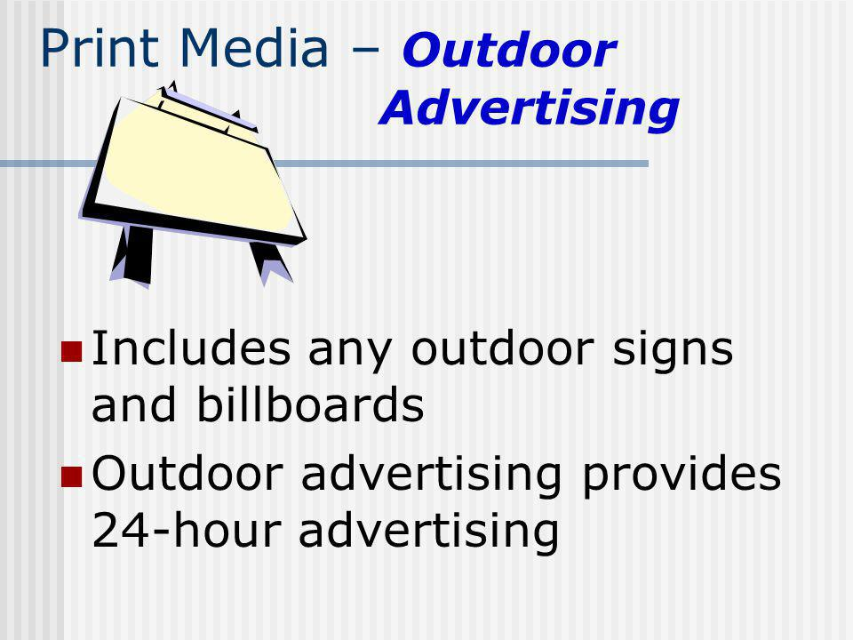 Print Media – Outdoor Advertising Includes any outdoor signs and billboards Outdoor advertising provides 24-hour advertising
