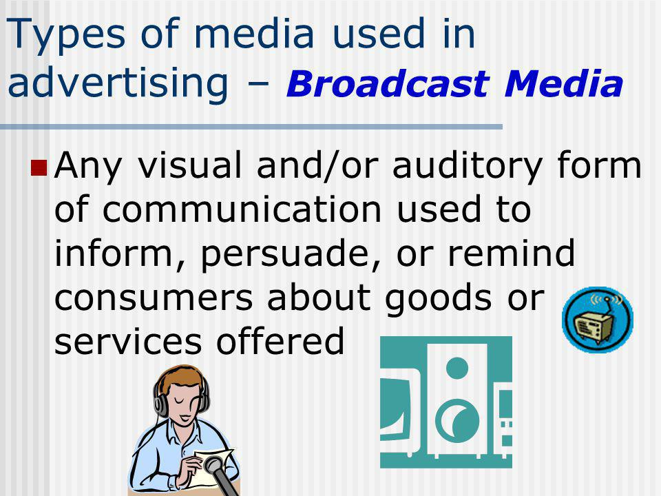 Types of media used in advertising – Broadcast Media Any visual and/or auditory form of communication used to inform, persuade, or remind consumers ab