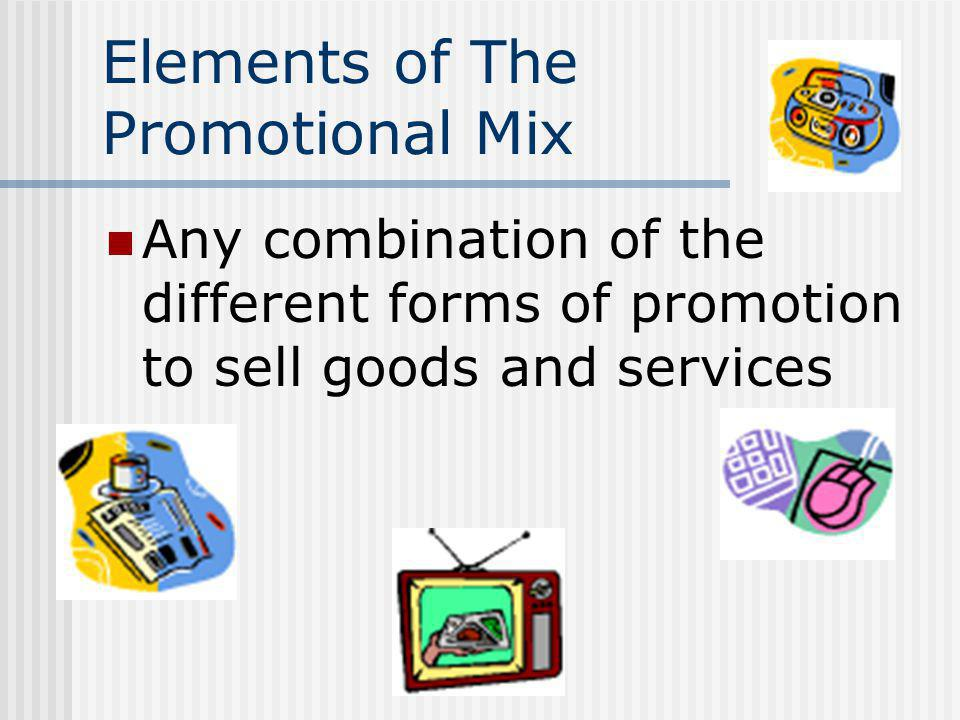 Elements of The Promotional Mix Any combination of the different forms of promotion to sell goods and services