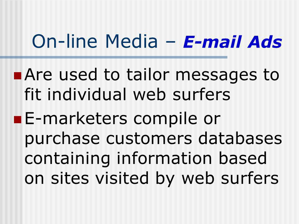 On-line Media – E-mail Ads Are used to tailor messages to fit individual web surfers E-marketers compile or purchase customers databases containing in