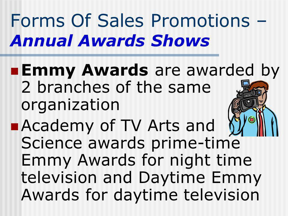 Forms Of Sales Promotions – Annual Awards Shows Emmy Awards are awarded by 2 branches of the same organization Academy of TV Arts and Science awards p
