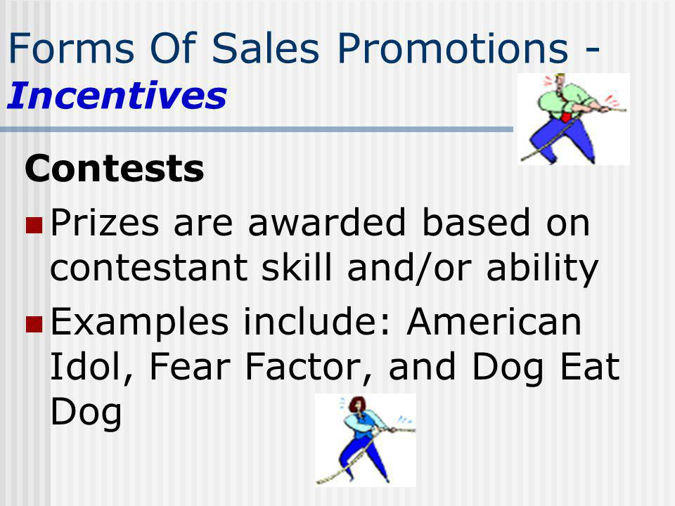 Forms Of Sales Promotions - Incentives Contests Prizes are awarded based on contestant skill and/or ability Examples include: American Idol, Fear Fact