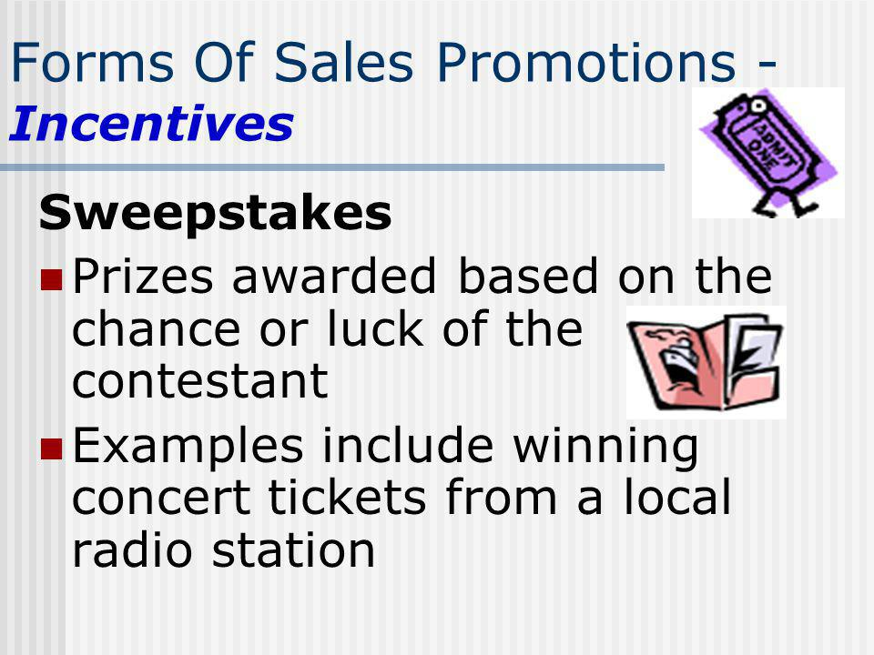 Forms Of Sales Promotions - Incentives Sweepstakes Prizes awarded based on the chance or luck of the contestant Examples include winning concert ticke