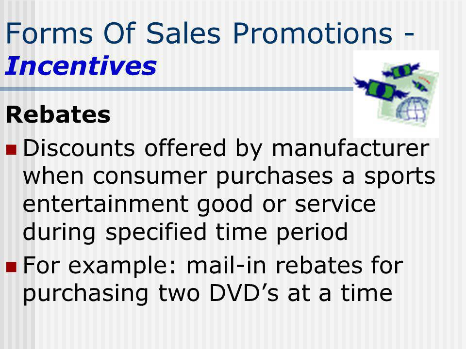 Forms Of Sales Promotions - Incentives Rebates Discounts offered by manufacturer when consumer purchases a sports entertainment good or service during