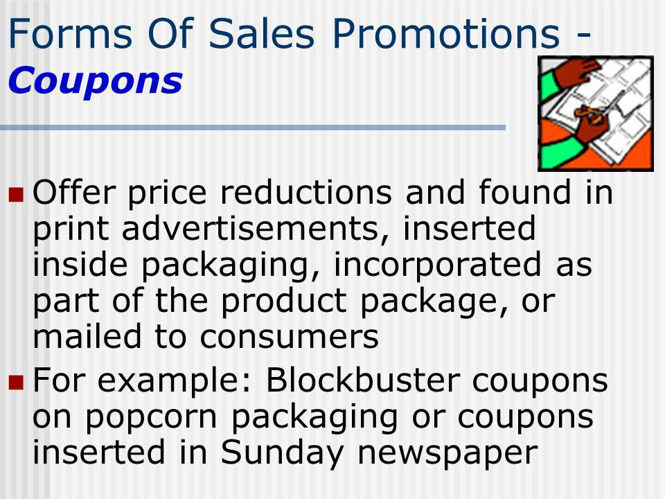 Forms Of Sales Promotions - Coupons Offer price reductions and found in print advertisements, inserted inside packaging, incorporated as part of the p