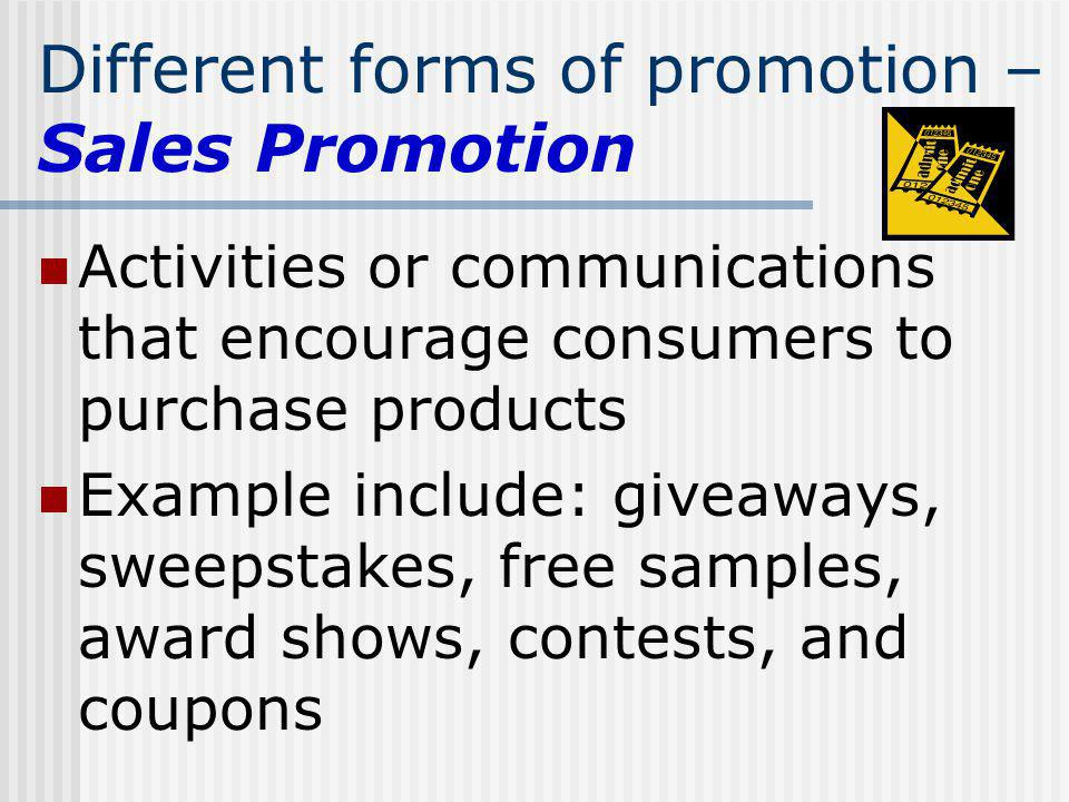 Different forms of promotion – Sales Promotion Activities or communications that encourage consumers to purchase products Example include: giveaways,
