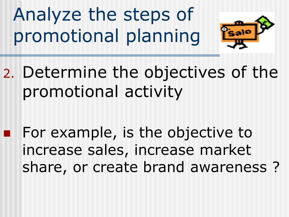 Analyze the steps of promotional planning 2. Determine the objectives of the promotional activity For example, is the objective to increase sales, inc