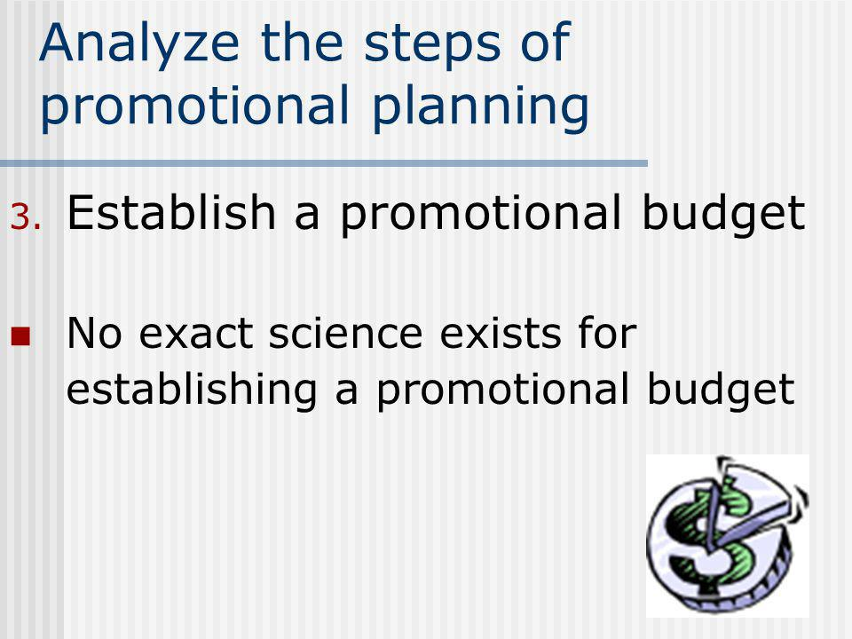 Analyze the steps of promotional planning 3. Establish a promotional budget No exact science exists for establishing a promotional budget