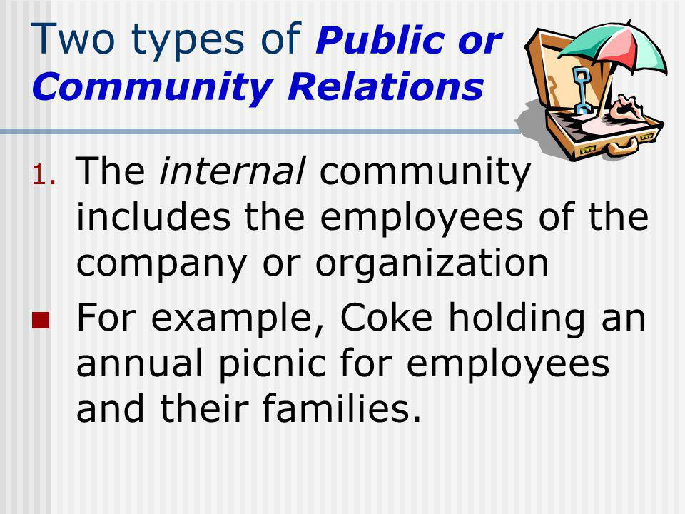 Two types of Public or Community Relations 1. The internal community includes the employees of the company or organization For example, Coke holding a