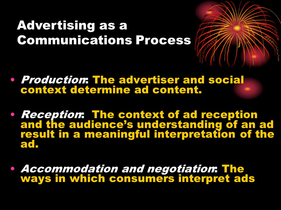 Advertising as a Communications Process Production: The advertiser and social context determine ad content. Reception: The context of ad reception and