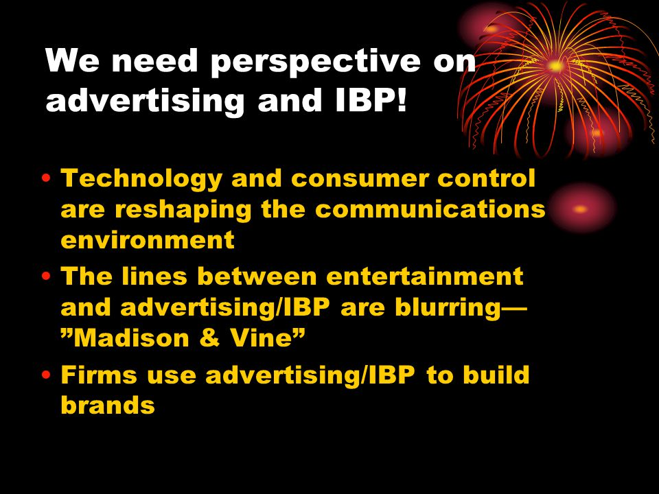 We need perspective on advertising and IBP! Technology and consumer control are reshaping the communications environment The lines between entertainme