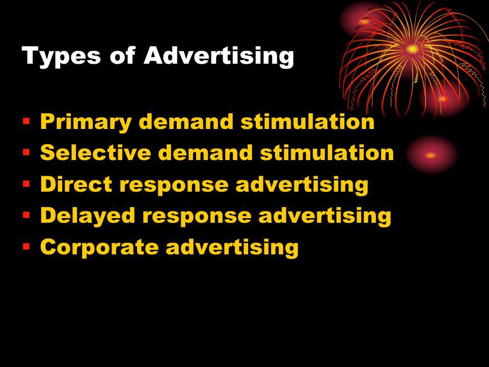 Types of Advertising Primary demand stimulation Selective demand stimulation Direct response advertising Delayed response advertising Corporate advert