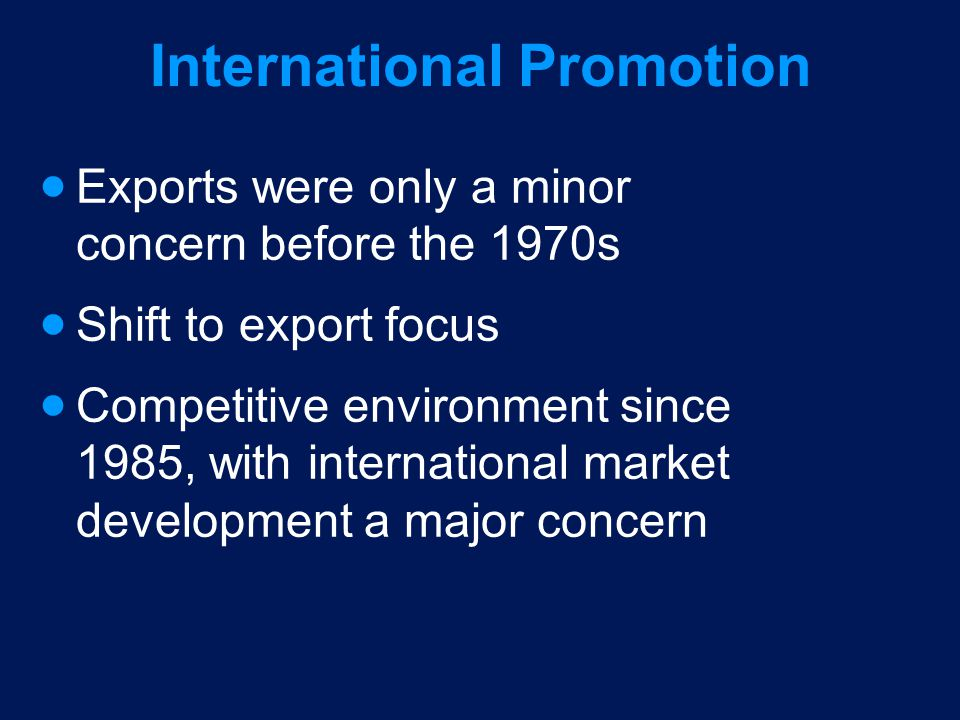 International Promotion Exports were only a minor concern before the 1970s Shift to export focus Competitive environment since 1985, with internationa